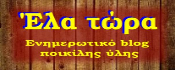 Blog: ElaTora ~ΕΛΛΗΝΙΚΟ ΙΣΤΟΛΟΓΙΟ ΣΚΕΨΗΣ, ΓΝΩΣΗΣ, ΠΡΟΒΛΗΜΑΤΙΣΜΟΥ ΚAΙ ΕΝΗΜΕΡΩΣΗΣ